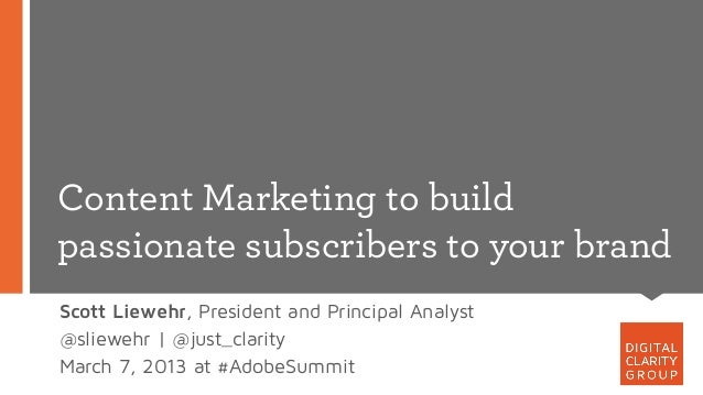 Content Marketing to buildpassionate subscribers to your brandScott Liewehr, President and Principal Analyst@sliewehr | @j...
