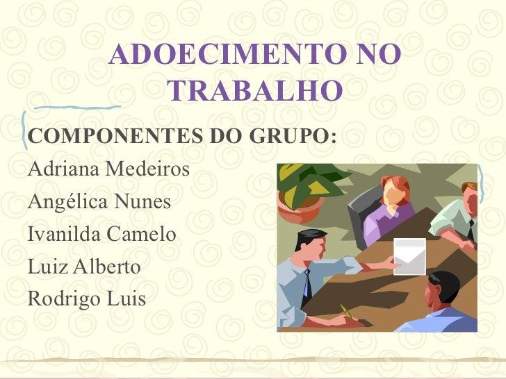 ADOECIMENTO NO TRABALHO COMPONENTES DO GRUPO: Adriana Medeiros Angélica Nunes  Ivanilda Camelo Luiz Alberto Rodrigo Luis