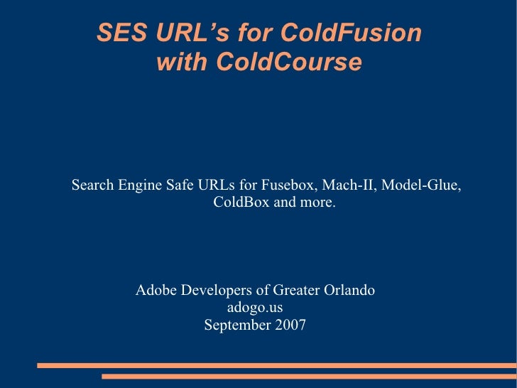 SES URL's for ColdFusion with ColdCourse Adobe Developers of Greater Orlando adogo.us September 2007 <ul><ul><li>Search En...