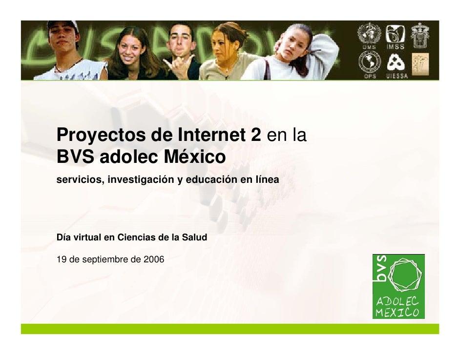 Proyectos de Internet 2 en la BVS adolec México servicios, investigación y educación en línea     Día virtual en Ciencias ...
