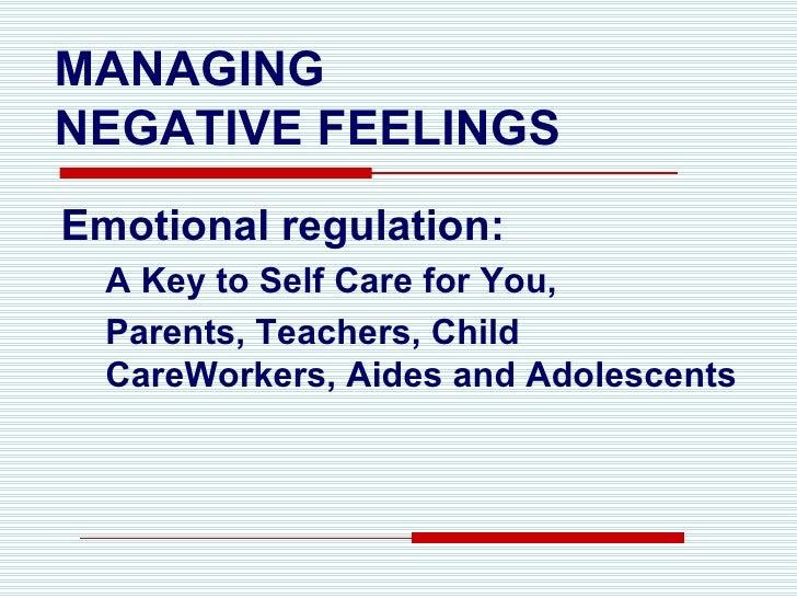MANAGING  NEGATIVE FEELINGS <ul><li>Emotional regulation: </li></ul><ul><ul><li>A Key to Self Care for You,  </li></ul></u...