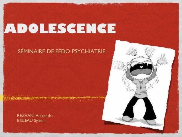 ADOLESCENCE SÉMINAIRE DE PÉDO-PSYCHIATRIE  REZVANI Alexandre BISLEAU Sylvain