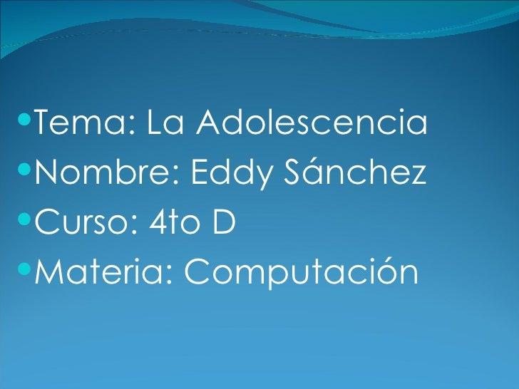 <ul><li>Tema: La Adolescencia </li></ul><ul><li>Nombre: Eddy Sánchez </li></ul><ul><li>Curso: 4to D </li></ul><ul><li>Mate...