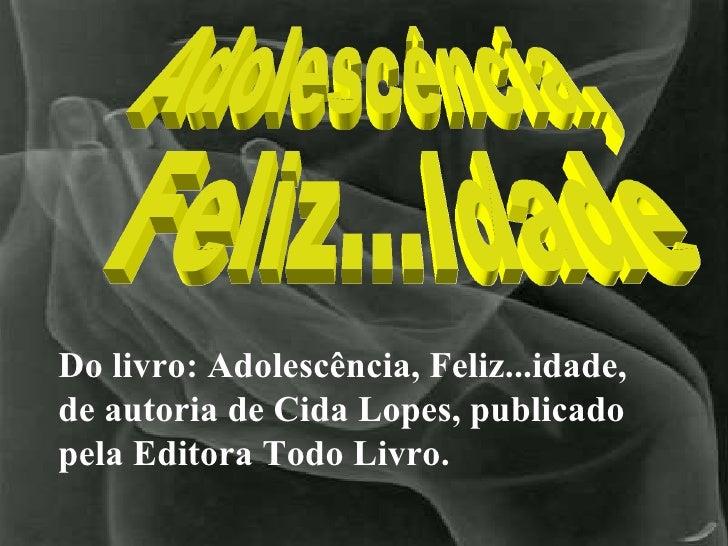 Do livro: Adolescência, Feliz...idade, de autoria de Cida Lopes, publicado pela Editora Todo Livro. Adolescência, Feliz......