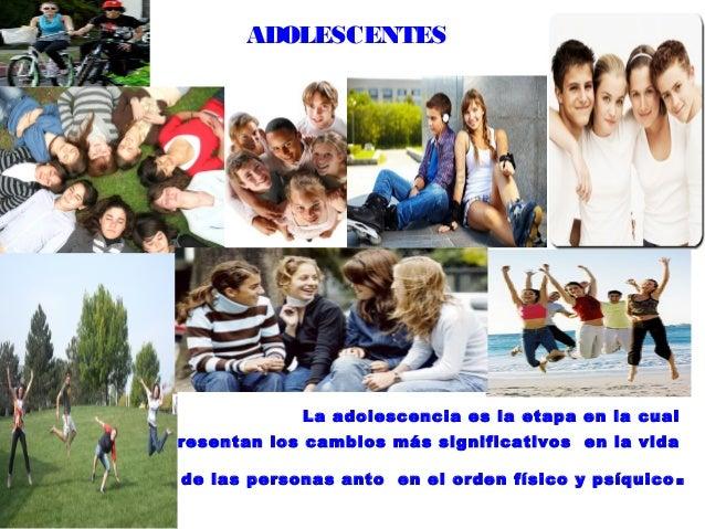 ADOLESCENTES                La adolescencia es la etapa en la cualse presentan los cambios más significativos en la vida  ...