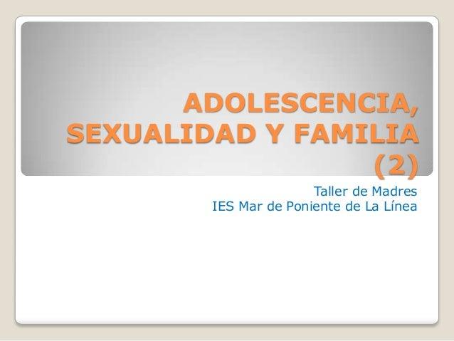 ADOLESCENCIA, SEXUALIDAD Y FAMILIA (2) Taller de Madres IES Mar de Poniente de La Línea