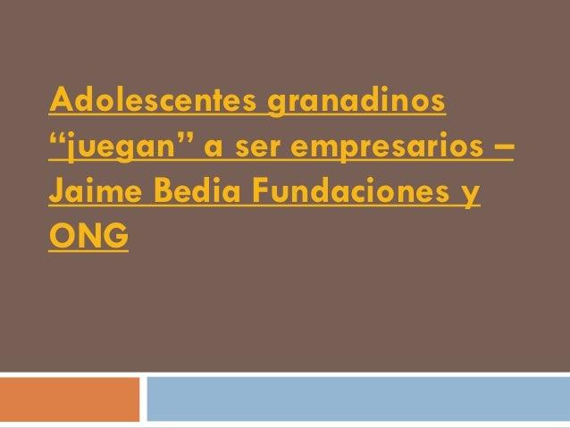 """Adolescentes granadinos""""juegan"""" a ser empresarios –Jaime Bedia Fundaciones yONG"""