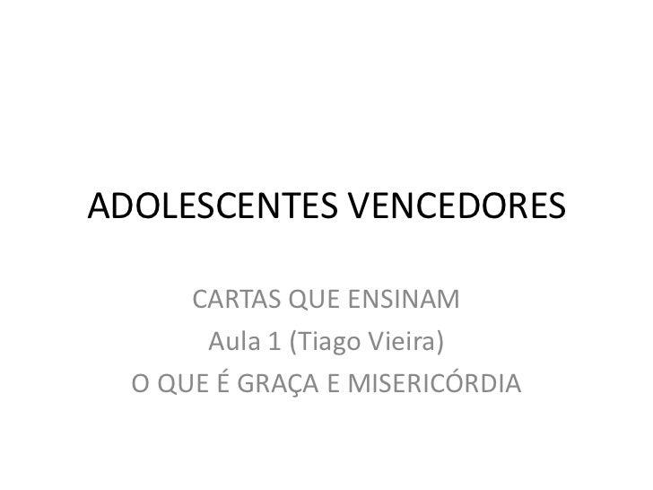 ADOLESCENTES VENCEDORES      CARTAS QUE ENSINAM       Aula 1 (Tiago Vieira)  O QUE É GRAÇA E MISERICÓRDIA