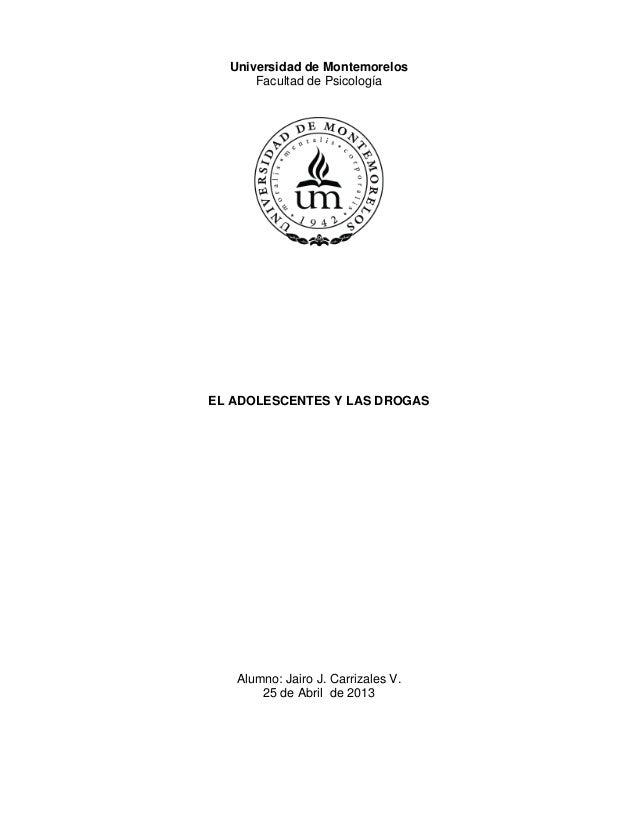 Universidad de MontemorelosFacultad de PsicologíaEL ADOLESCENTES Y LAS DROGASAlumno: Jairo J. Carrizales V.25 de Abril de ...