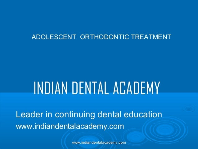 ADOLESCENT ORTHODONTIC TREATMENT  INDIAN DENTAL ACADEMY Leader in continuing dental education www.indiandentalacademy.com ...