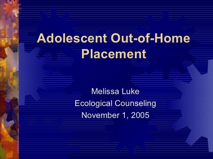 Adolescent Out-of-Home Placement <ul><li>Melissa Luke </li></ul><ul><li>Ecological Counseling </li></ul><ul><li>November 1...