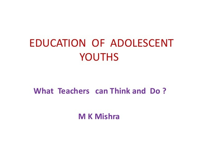 EDUCATION OF ADOLESCENT YOUTHS What Teachers can Think and Do ? M K Mishra