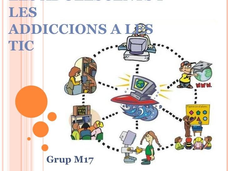 ELS  ADOLESCENTS I LES  ADDICCIONS A LES  TIC Grup M17