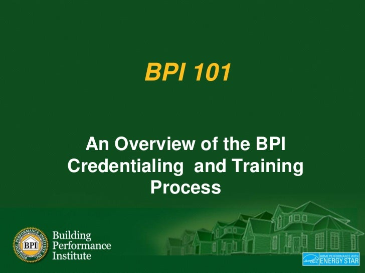 BPI 101    An Overview of the BPI Credentialing and Training          Process