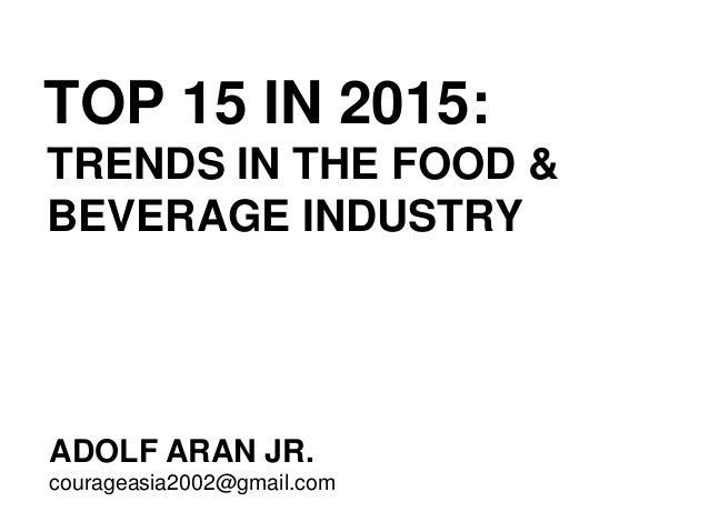 TOP 15 IN 2015: TRENDS IN THE FOOD & BEVERAGE INDUSTRY ADOLF ARAN JR ...