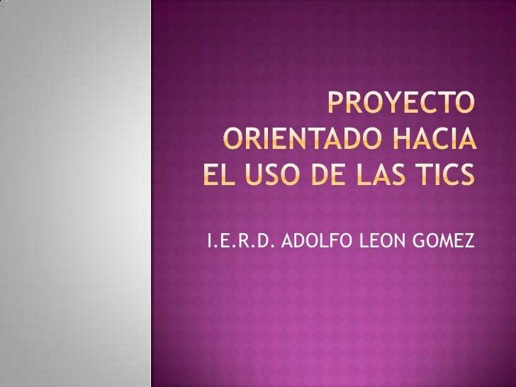 PROYECTO ORIENTADO HACIA EL USO DE LAS TICS<br />I.E.R.D. ADOLFO LEON GOMEZ<br />