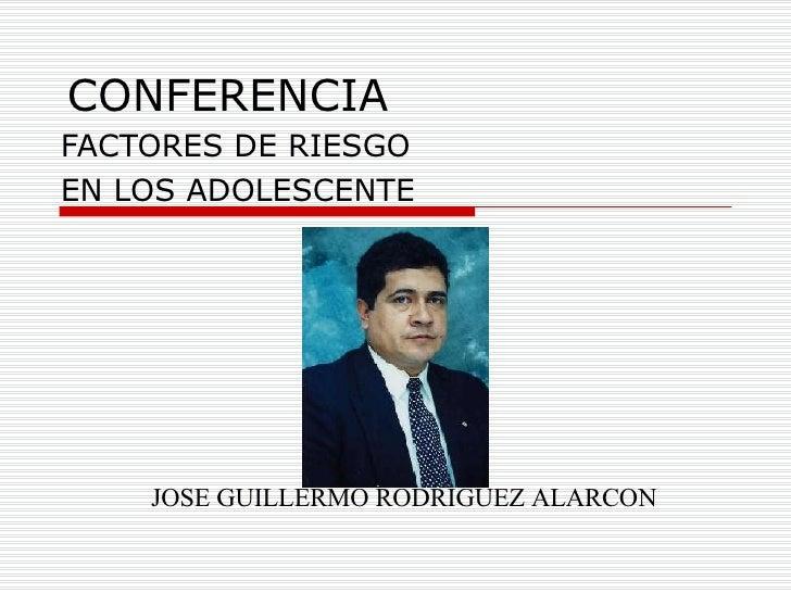 CONFERENCIA FACTORES DE RIESGO  EN LOS ADOLESCENTE JOSE GUILLERMO RODRIGUEZ ALARCON