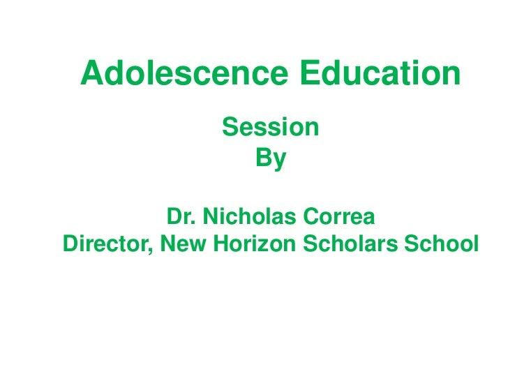 Adolescence Education              Session                By          Dr. Nicholas CorreaDirector, New Horizon Scholars Sc...