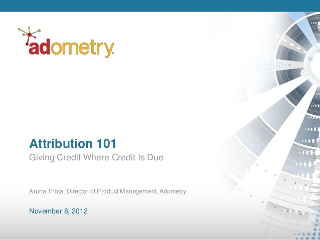 Attribution 101Giving Credit Where Credit Is DueAruna Thota, Director of Product Management, AdometryNovember 8, 2012