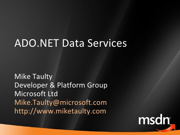 ADO.NET Data Services Mike Taulty Developer & Platform Group Microsoft Ltd [email_address]   http://www.miketaulty.com