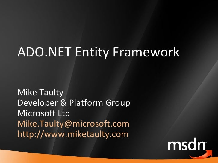 ADO.NET Entity Framework Mike Taulty Developer & Platform Group Microsoft Ltd [email_address]   http://www.miketaulty.com