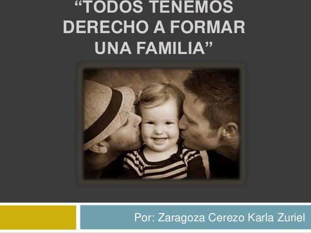 """""""TODOS TENEMOS DERECHO A FORMAR UNA FAMILIA""""  Por: Zaragoza Cerezo Karla Zuriel"""