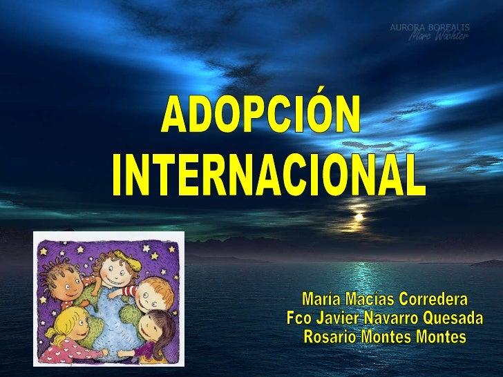 ADOPCIÓN INTERNACIONAL María Macías Corredera Fco Javier Navarro Quesada Rosario Montes Montes