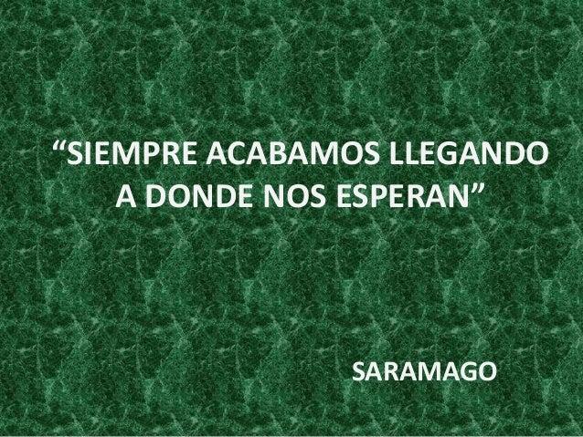 """""""SIEMPRE ACABAMOS LLEGANDO A DONDE NOS ESPERAN""""  SARAMAGO"""