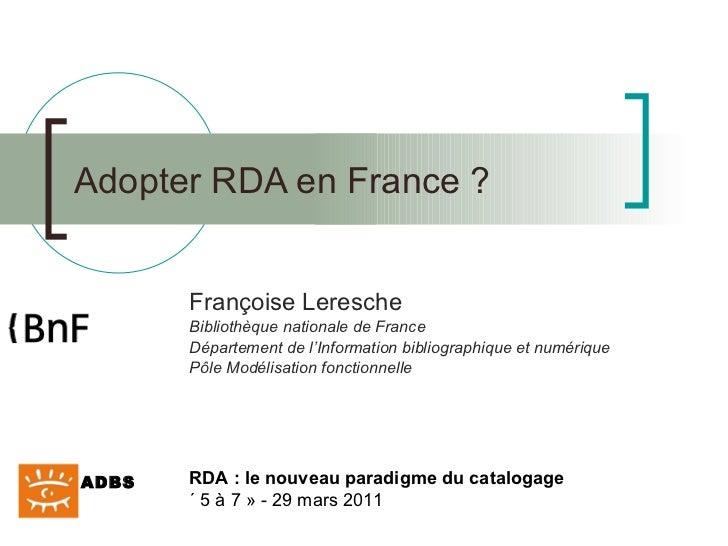 Adopter RDA en France ? Françoise Leresche Bibliothèque nationale de France Département de l'Information bibliographique e...
