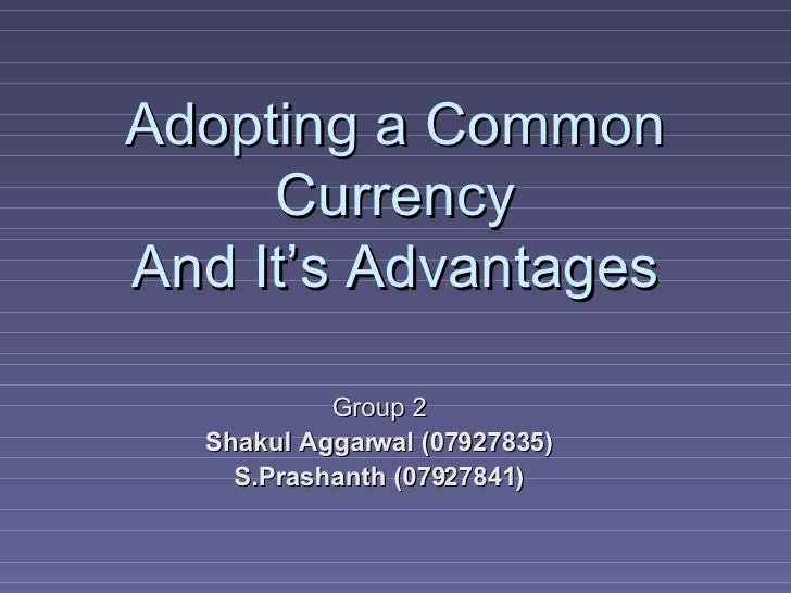Adopting a Common Currency And It's Advantages Group 2 Shakul Aggarwal (07927835) S.Prashanth (07927841)