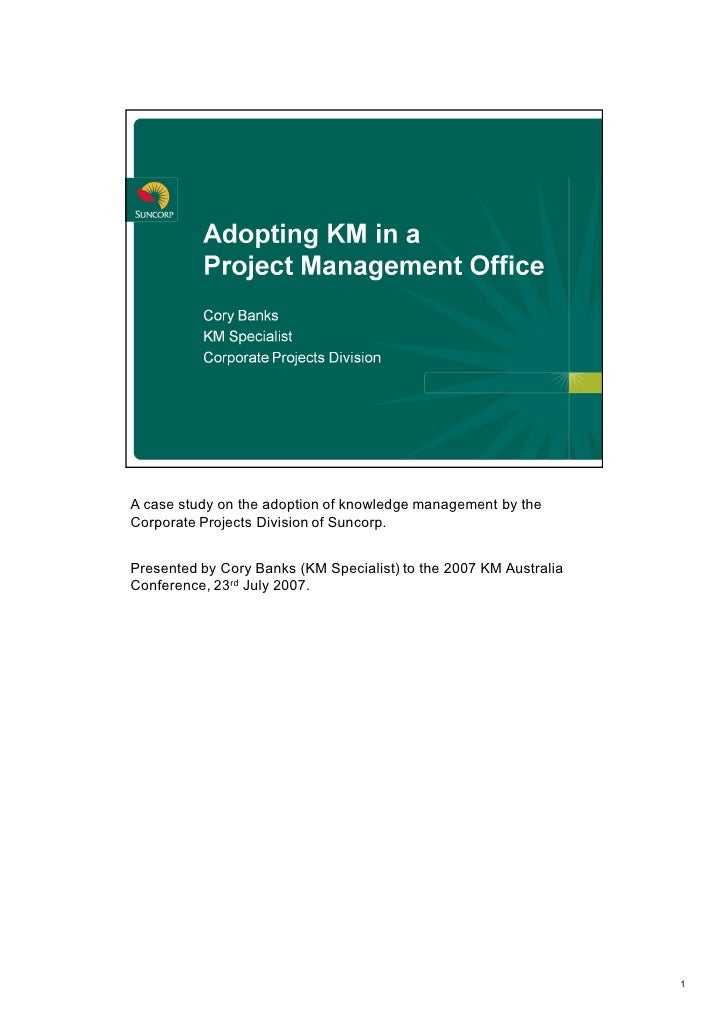 A case study on the adoption of knowledge management by the  Corporate Projects Division of Suncorp.    Presented by Cory ...