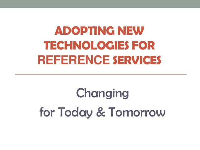 ADOPTING NEW TECHNOLOGIES FORREFERENCE SERVICES       Changingfor Today & Tomorrow