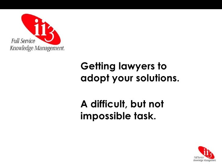 Getting lawyers to adopt your solutions.  A difficult, but not impossible task.