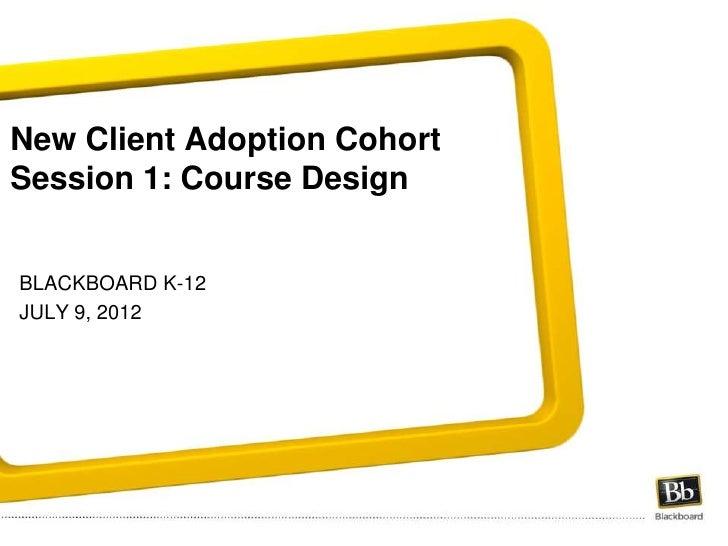 New Client Adoption CohortSession 1: Course DesignBLACKBOARD K-12JULY 9, 2012