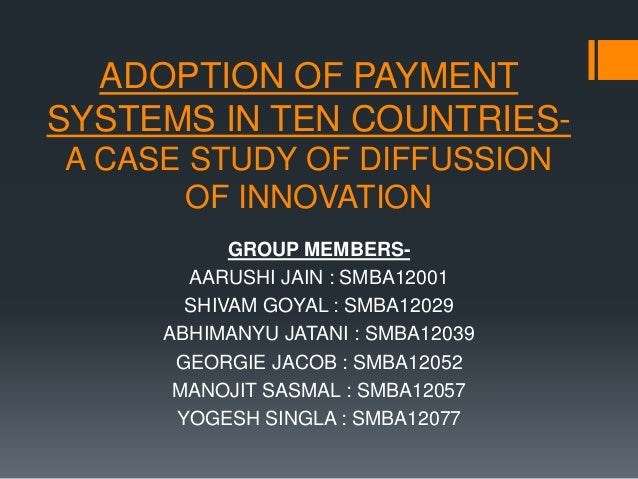 ADOPTION OF PAYMENT SYSTEMS IN TEN COUNTRIESA CASE STUDY OF DIFFUSSION OF INNOVATION GROUP MEMBERSAARUSHI JAIN : SMBA12001...
