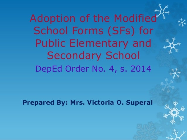 Adoption of the Modified School Forms (SFs) for Public Elementary and Secondary School DepEd Order No. 4, s. 2014 Prepared...