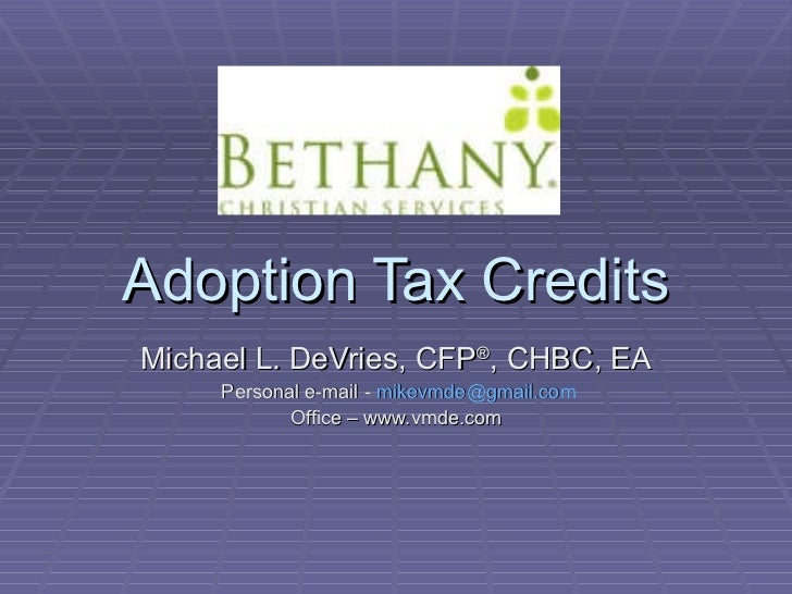 Adoption Tax Credits Michael L. DeVries, CFP ® , CHBC, EA Personal e-mail -  [email_address] Office – www.vmde.com