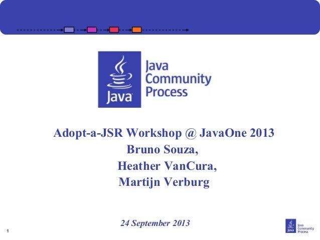 1 Adopt-a-JSR Workshop 24 September 2013 Adopt-a-JSR Workshop @ JavaOne 2013 Bruno Souza, Heather VanCura, Martijn Verburg