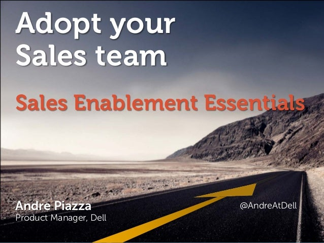 Adopt your Sales team Sales Enablement Essentials Andre Piazza @AndreAtDell http://linkd.in/andrepiazza  Andre Piazza  @An...