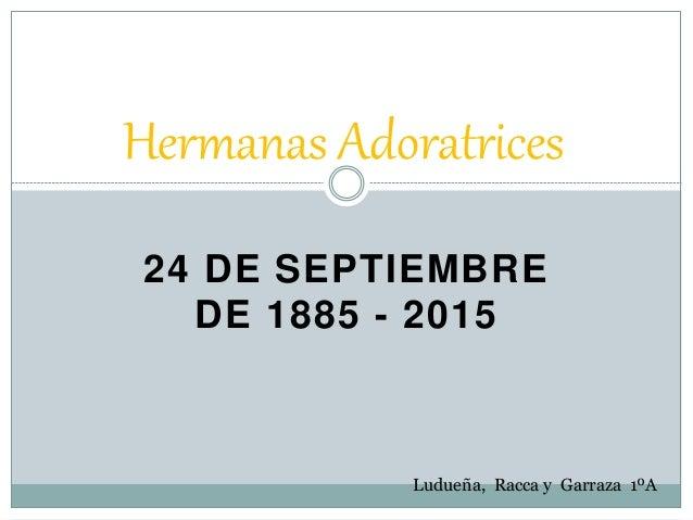 24 DE SEPTIEMBRE DE 1885 - 2015 Hermanas Adoratrices Ludueña, Racca y Garraza 1ºA