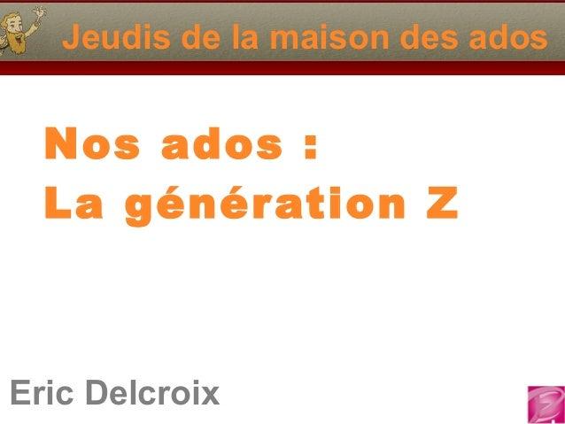 Eric Delcroix 06.10.81.58.63 Jeudis de la maison des ados Nos ados: La génération Z Eric Delcroix