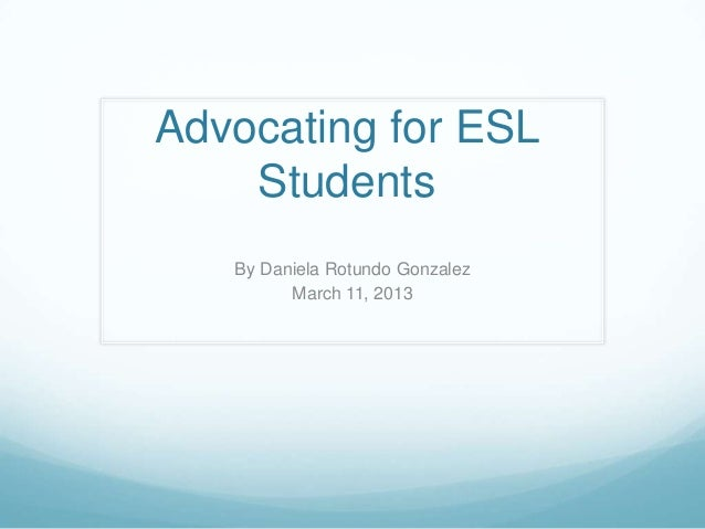 Advocating for ESL    Students   By Daniela Rotundo Gonzalez         March 11, 2013