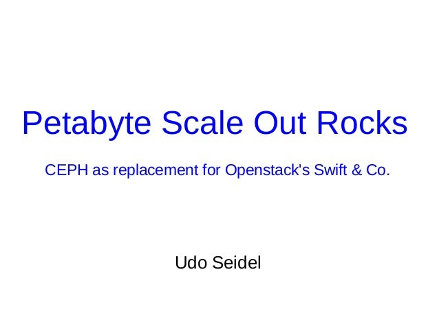 Petabyte Scale Out Rocks CEPH as replacement for Openstack's Swift & Co. Udo Seidel