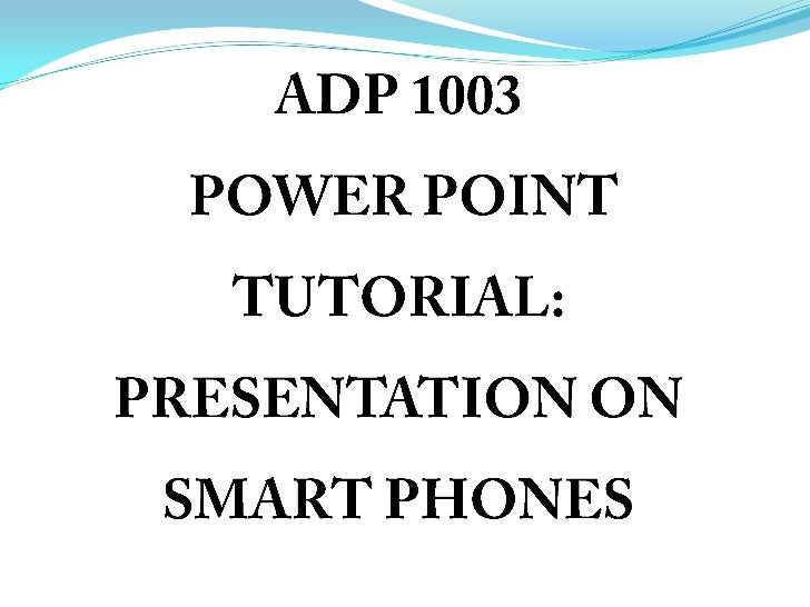 ADP 1003 POWER POINT TUTORIAL: PRESENTATION ON SMART PHONES<br />