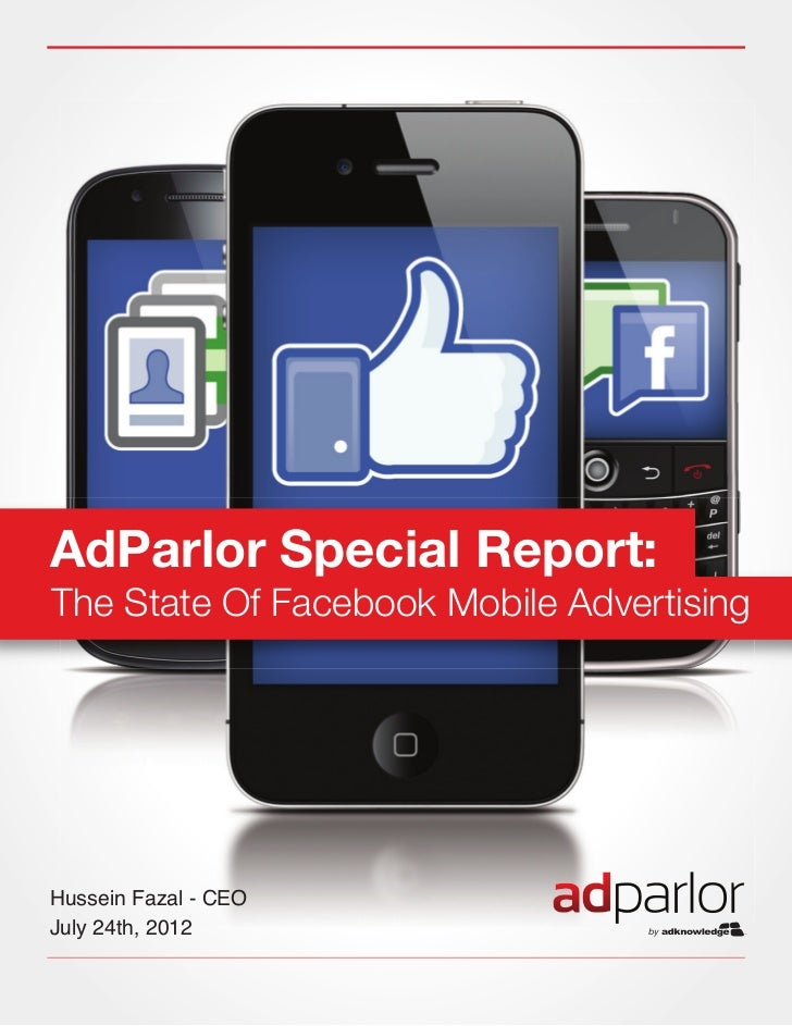 AdParlor Special Report:The State Of Facebook Mobile AdvertisingHussein Fazal - CEOJuly 24th, 2012ADPARLOR SPECIAL REPORT:...