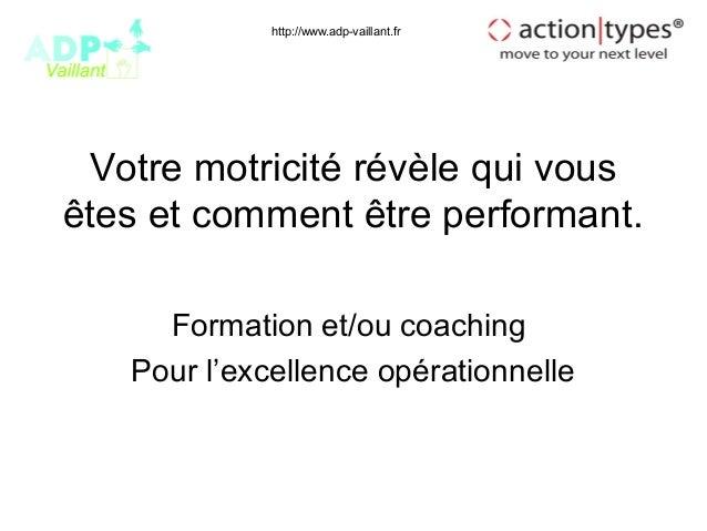 http://www.adp-vaillant.fr Votre motricité révèle qui vousêtes et comment être performant.     Formation et/ou coaching   ...