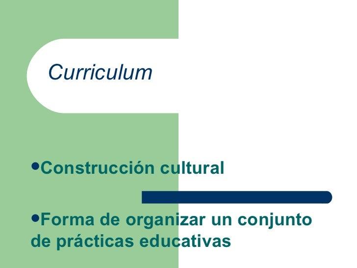 Curriculum <ul><li>Construcción cultural </li></ul><ul><li>Forma de organizar un conjunto de prácticas educativas </li></ul>