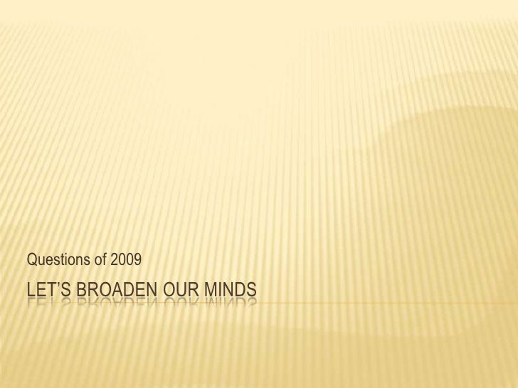 Let's Broaden Our Minds<br />Questions of 2009<br />