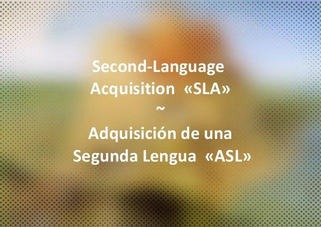 Second-Language Acquisition «SLA» ~ Adquisición de una Segunda Lengua «ASL»