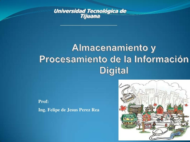 Universidad Tecnológica de Tijuana<br />Almacenamiento y Procesamiento de la Información Digital<br />Prof: <br />Ing. Fel...